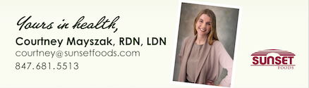 Courtney Mayszak, RDN, LDN 847.681.5523 courtney@sunsetfoods.com