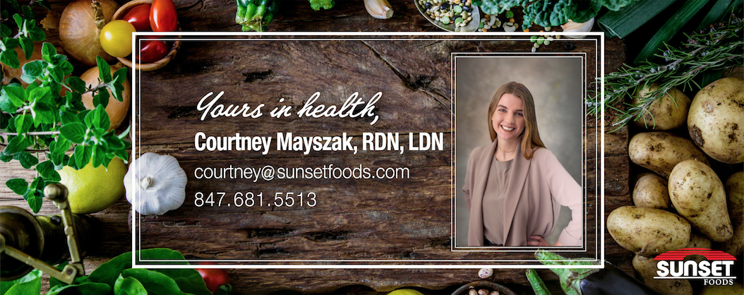 Courtney Mayszak, RDN, LDN 847.681.5513 courtney@sunsetfoods.com